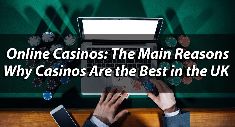Online Casinos: The Main Reasons Why Casinos Are the Best in the UK